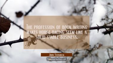 The profession of book writing makes horse racing seem like a solid stable business.
