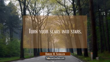 Turn your scars into stars.