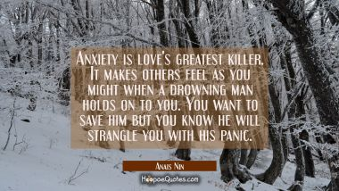 Anxiety is love's greatest killer. It makes others feel as you might when a drowning man holds on t