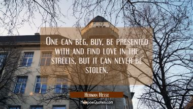 One can beg, buy, be presented with and find love in the streets, but it can never be stolen.