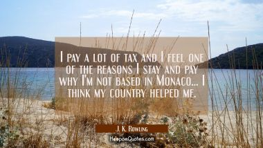 I pay a lot of tax and I feel one of the reasons I stay and pay why I'm not based in Monaco... I th J. K. Rowling Quotes