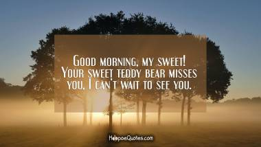 Good morning, my sweet! Your sweet teddy bear misses you, I can't wait to see you. Good Morning Quotes