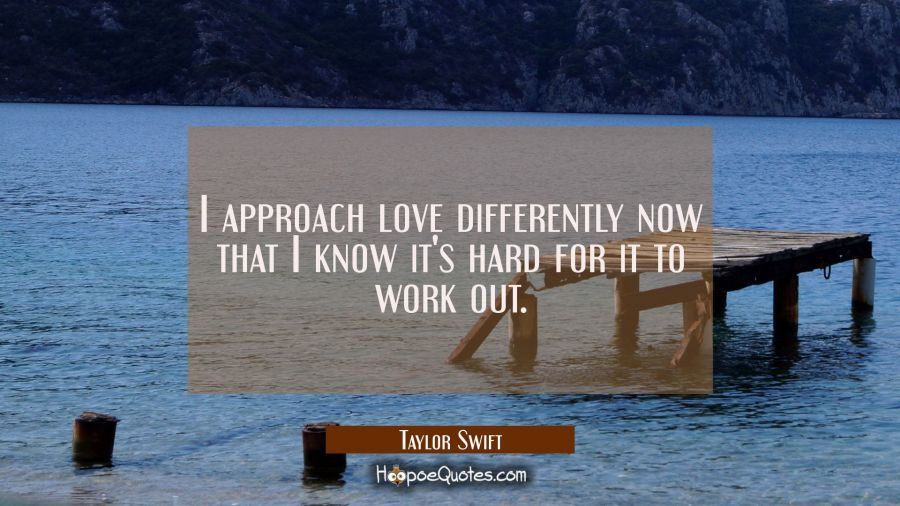 I approach love differently now that I know it's hard for it to work out. Taylor Swift Quotes
