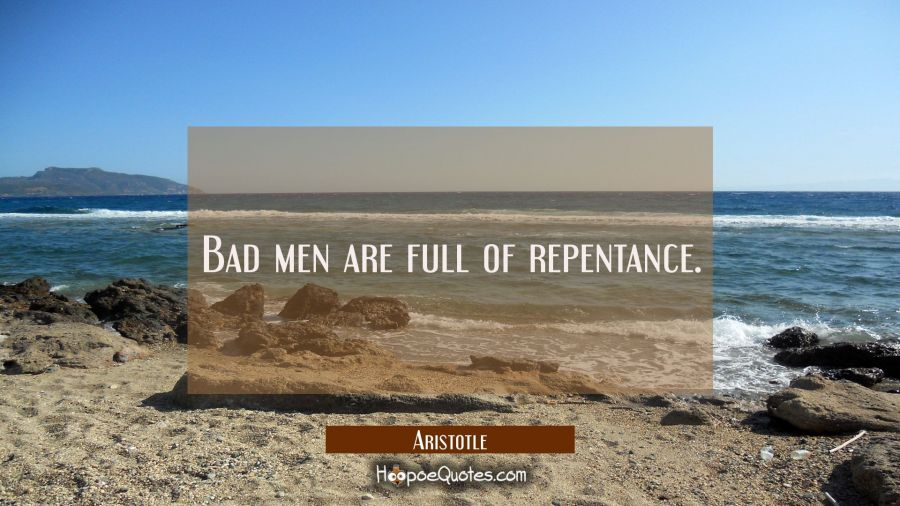 Bad men are full of repentance. Aristotle Quotes