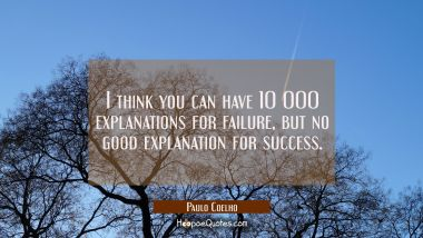 I think you can have 10 000 explanations for failure but no good explanation for success.