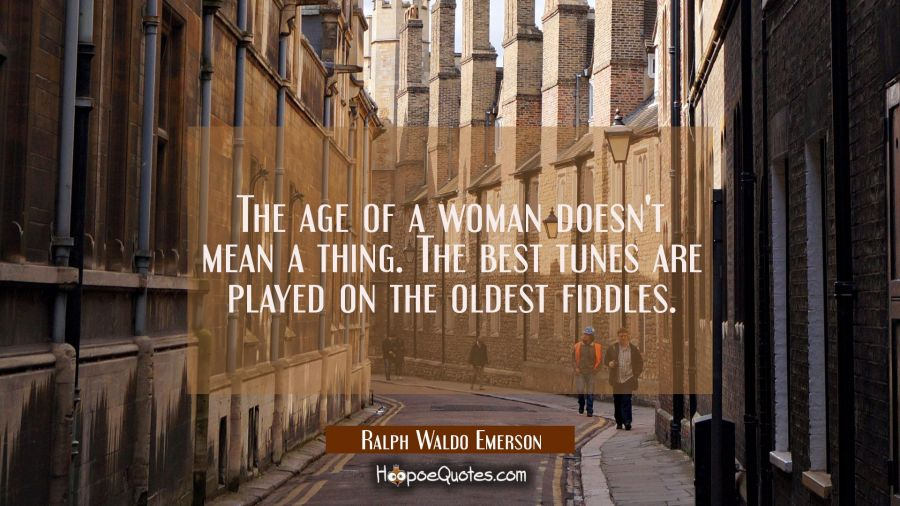 The age of a woman doesn't mean a thing. The best tunes are played on the oldest fiddles. Ralph Waldo Emerson Quotes