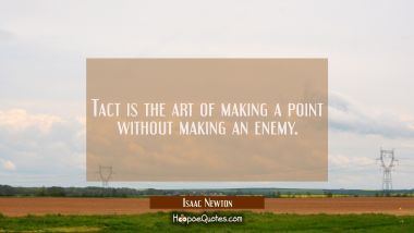 Tact is the art of making a point without making an enemy.