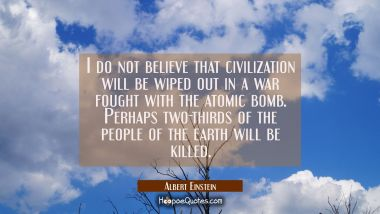 I do not believe that civilization will be wiped out in a war fought with the atomic bomb. Perhaps