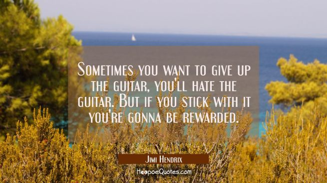Sometimes you want to give up the guitar you'll hate the guitar. But if you stick with it you're go