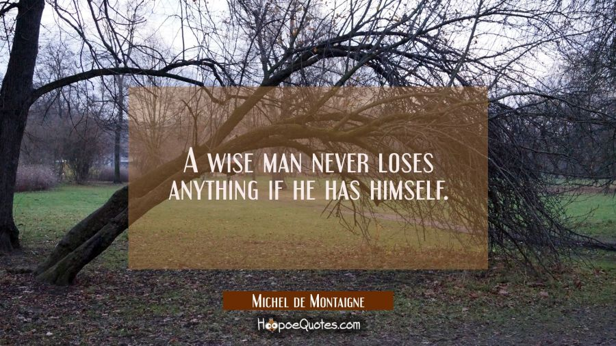 A wise man never loses anything if he has himself. Michel de Montaigne Quotes