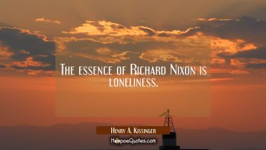 The essence of Richard Nixon is loneliness.