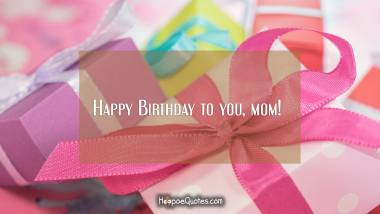 Happy Birthday to you, mom! Quotes