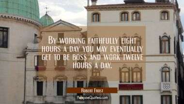By working faithfully eight hours a day you may eventually get to be boss and work twelve hours a d