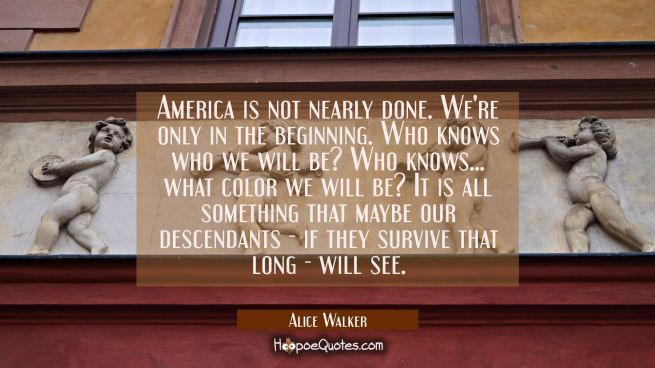 America is not nearly done. We're only in the beginning. Who knows who we will be? Who knows... wha