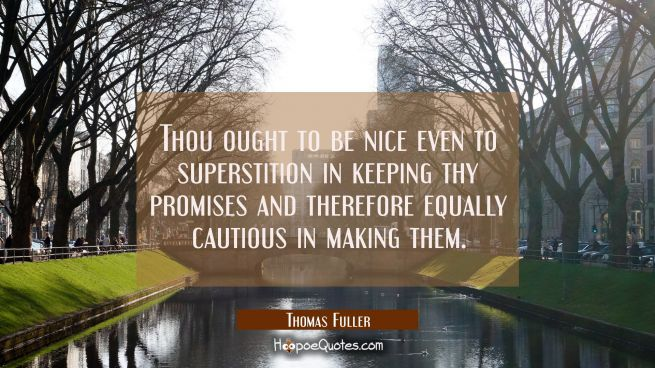 Thou ought to be nice even to superstition in keeping thy promises and therefore equally cautious i