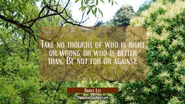 Take no thought of who is right or wrong or who is better than. Be not for or against.