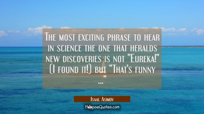 "The most exciting phrase to hear in science the one that heralds new discoveries is not ""Eureka!"" ("