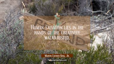 Human salvation lies in the hands of the creatively maladjusted.