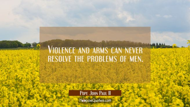 Violence and arms can never resolve the problems of men.