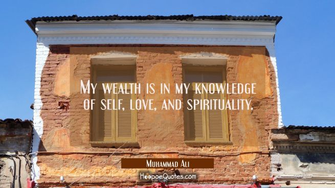 My wealth is in my knowledge of self, love, and spirituality.