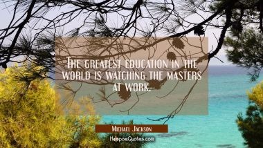 The greatest education in the world is watching the masters at work. Michael Jackson Quotes