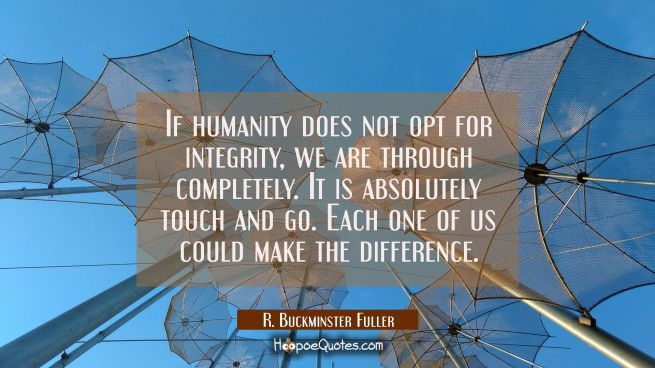 If humanity does not opt for integrity we are through completely. It is absolutely touch and go. Ea