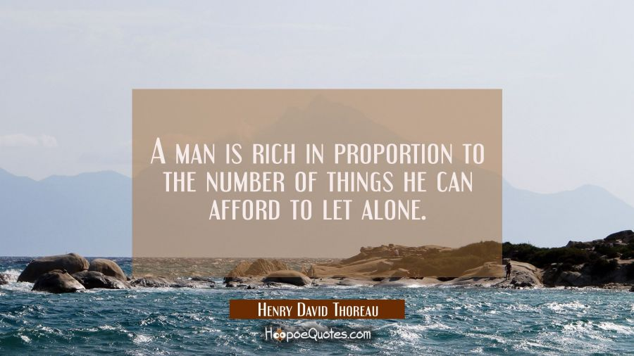 A man is rich in proportion to the number of things he can afford to let alone. Henry David Thoreau Quotes