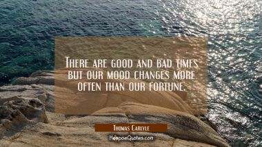 There are good and bad times but our mood changes more often than our fortune.