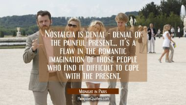 Nostalgia is denial - denial of the painful present... it's a flaw in the romantic imagination of those people who find it difficult to cope with the present. Quotes