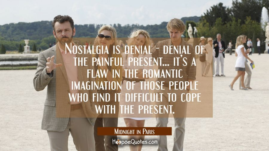 Nostalgia is denial - denial of the painful present... it's a flaw in the romantic imagination of those people who find it difficult to cope with the present. Movie Quotes Quotes