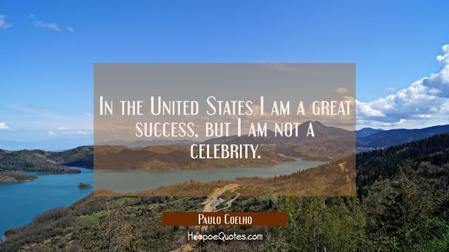 In the United States I am a great success but I am not a celebrity.
