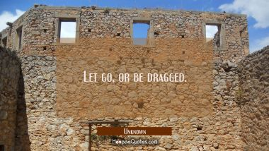 Let go, or be dragged. Unknown Quotes