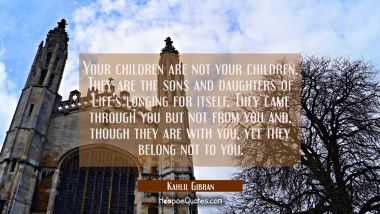 Your children are not your children. They are the sons and daughters of Life's longing for itself. Kahlil Gibran Quotes
