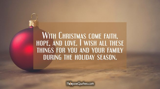 With Christmas come faith, hope, and love. I wish all these things for you and your family during the holiday season.