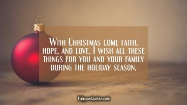 With Christmas come faith, hope, and love. I wish all these things for you and your family during the holiday season. Christmas Quotes