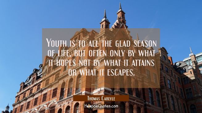 Youth is to all the glad season of life, but often only by what it hopes not by what it attains or
