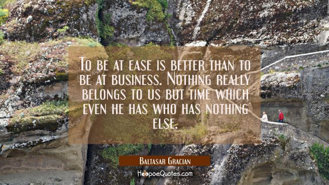 To be at ease is better than to be at business. Nothing really belongs to us but time which even he