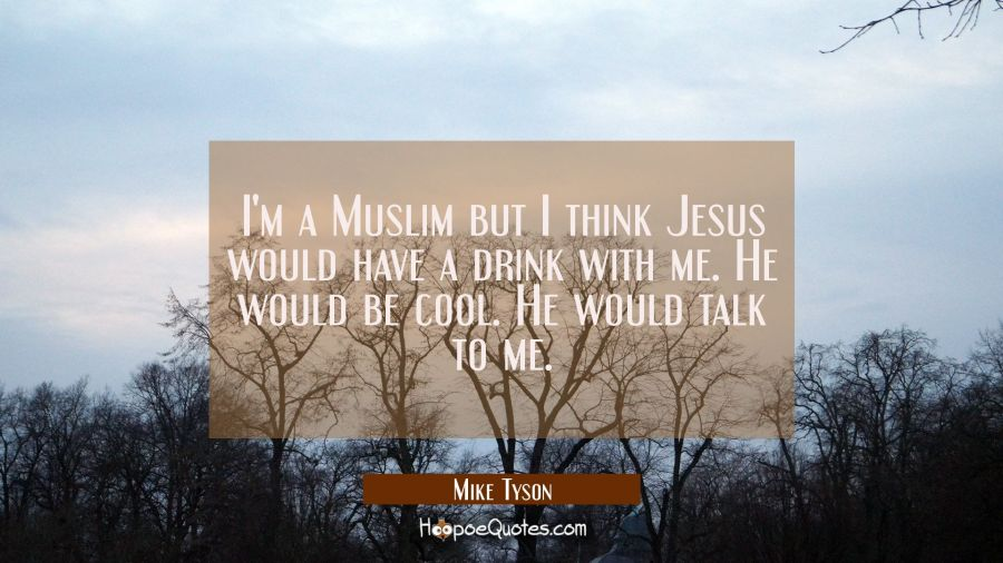 I'm a Muslim but I think Jesus would have a drink with me. He would be cool. He would talk to me. Mike Tyson Quotes