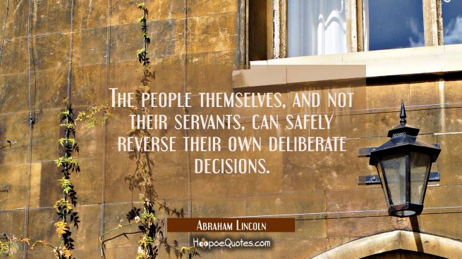 The people themselves and not their servants can safely reverse their own deliberate decisions.
