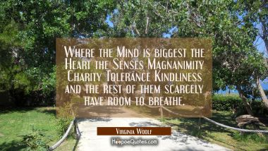 Where the Mind is biggest the Heart the Senses Magnanimity Charity Tolerance Kindliness and the res Virginia Woolf Quotes