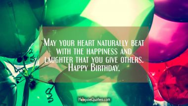 May your heart naturally beat with the happiness and laughter that you give others. Happy Birthday. Quotes