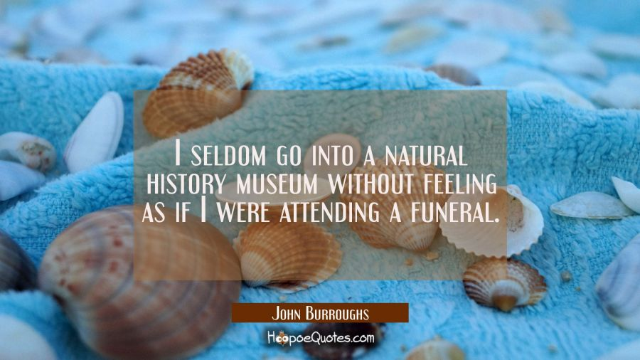 I seldom go into a natural history museum without feeling as if I were attending a funeral. John Burroughs Quotes