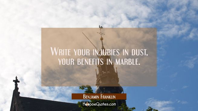 Write your injuries in dust your benefits in marble.