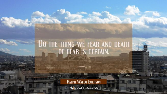 Do the thing we fear and death of fear is certain.