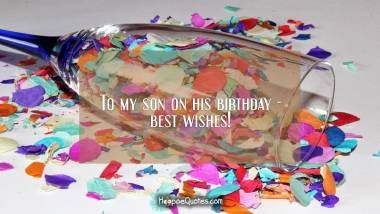 To my son on his birthday - best wishes! Quotes
