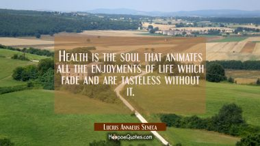 Health is the soul that animates all the enjoyments of life which fade and are tasteless without it