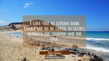 I love you as certain dark things are to be loved, in secret, between the shadow and the soul. Pablo Neruda Quotes