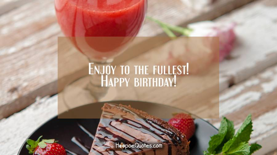 Enjoy to the fullest! Happy birthday! Birthday Quotes