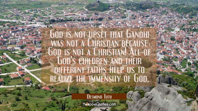 God is not upset that Gandhi was not a Christian because God is not a Christian! All of God's child