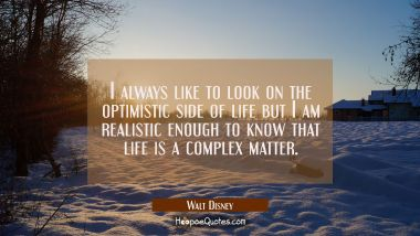 I always like to look on the optimistic side of life but I am realistic enough to know that life is